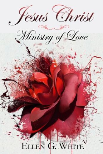 Jesus Christ Ministry of Love by Ellen G. White