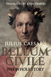 Julius Caesar's Bellum Civile: The Whole Story, Translated by John Timbers
