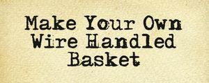 Make Your Own Wire Handled Basket