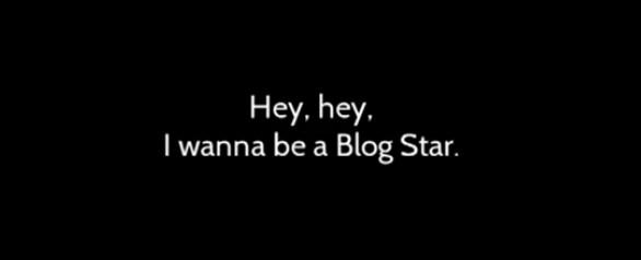 i wanna be a blog star