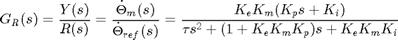 $$ G_R(s) = \frac{Y(s)}{R(s)} = \frac{\dot{\Theta}_m(s)}{\dot{\Theta}_{ref}(s)} = \frac{K_eK_m(K_ps+K_i)}{\tau s^2+(1+K_eK_mK_p)s + K_eK_mK_i}$$