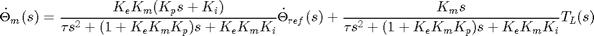 $$ \dot{\Theta}_{m}(s) = \frac{K_eK_m(K_ps+K_i)}{\tau s^2+(1+K_eK_mK_p)s + K_eK_mK_i}\dot{\Theta}_{ref}(s) + \frac{K_m s}{\tau s^2+(1+K_eK_mK_p)s+K_eK_mK_i}T_L(s) $$