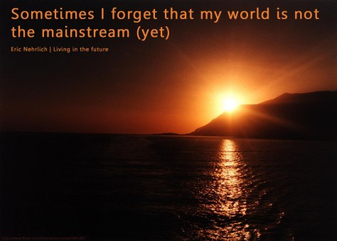 sometimes I forget my world isn't mainstream