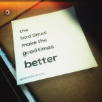 """the bad times make the good times better"" 