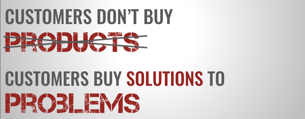 customers don't buy products. they buy solutions to problems.