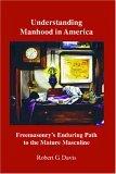 Understanding Manhood In America Freemasonry's Enduring Path To The Mature Masculine