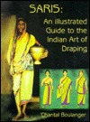 Saris: An Illustrated Guide To The Indian Art Of Draping by Chantal Boulanger