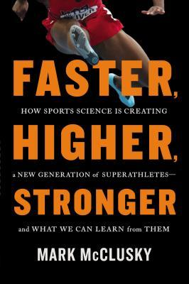 Faster, Higher, Stronger: How Sports Science Is Creating a New Generation of Superathletes—and What We Can Learn from Them