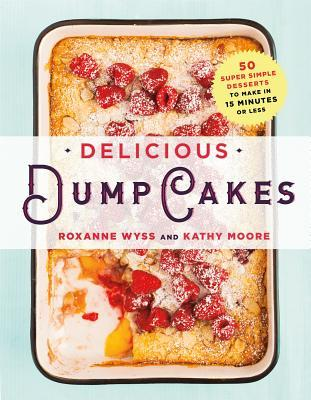 Delicious Dump Cakes: 50 Super Simple Desserts to Make in 15 Minutes or Less