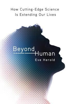 Beyond Human: How Cutting Edge Science is Extending Our Lives