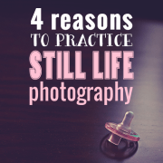 4 Reasons to Practice Still Life Photography