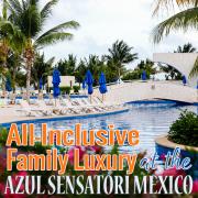All-Inclusive Family Luxury at the Azul Sensatori Mexico 4