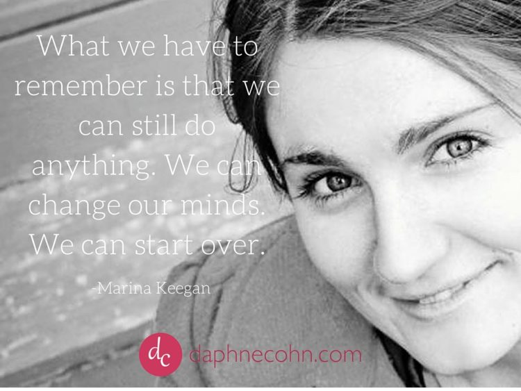 What we have to remember is that we can still do anything. We can change our minds. We can start over.