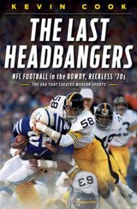 The Last Headbangers: NFL Football in the Rowdy, Reckless '70s--The Era that Created Modern Sports      By: Kevin Cook