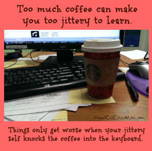 Too much caffeine can make you too jittery to learn (and cause you to spill coffee into your computer) DearKidLoveMom.com