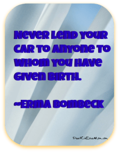 Never lend your car to anyone to whom you have given birth. Erma Bombeck DearKidLoveMom.com