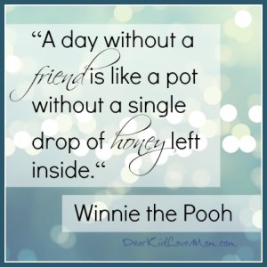 A day without a friend is like a pot without a single drop of honey left inside. Winnie the Pooh. DearKidLoveMom.com