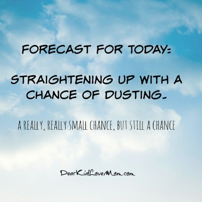 Forecast for today: Straightening up with a chance of Dusting. A really, really small chance, but a still a chance. DearKidLoveMom.com
