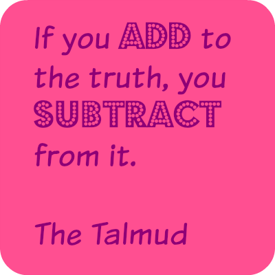 If you add to the truth, you subtract from it. The Talmud. DearKidLoveMom.com