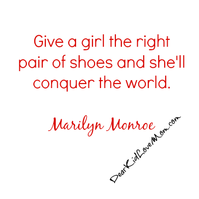 Give a girl the right pair of shoes and she'll conquer the world. Marilyn Monroe. DearKidLoveMom.com