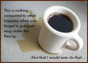 This is nothing compared to what happens when you forget to put your mug under the Keurig...Not that I would ever do that. DearKidLoveMom.com