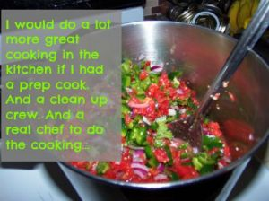 I would do a lot more great cooking in the kitchen if I had a prep cook. Ad a clean up crew. And a real chef to do the cooking. DearKidLoveMom.com