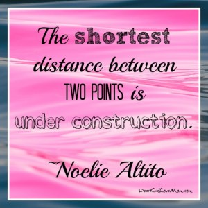 The shortest distance between two points is under construction. ~Noelie Altito DearKidLoveMom.com