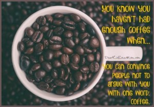 You know you haven't had enough coffee when you can convince people not to argue with you with one word: coffee. DearKidLoveMom.com