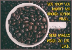 You know you haven't had enough coffee when your eyelids weigh 50 lbs. Each. DearKidLoveMom.com