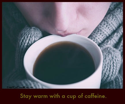 Stay warm with a cup of caffeine! DearKidLoveMom.com