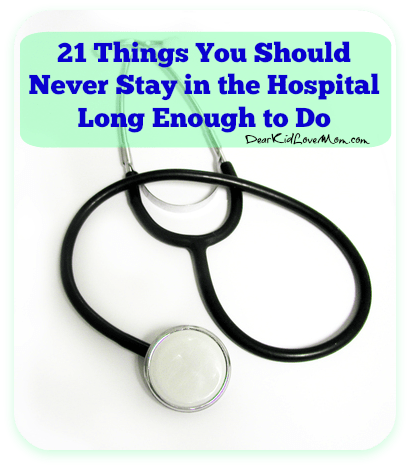 21 Things You Should Never Stay in the Hospital Long Enough to Do. DearKidLoveMom.com