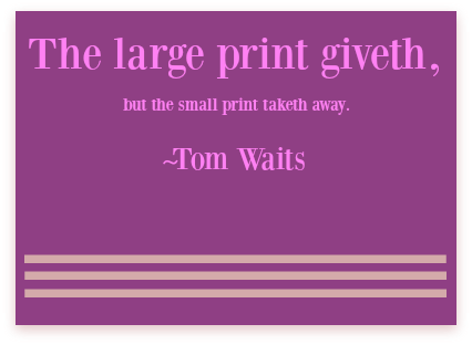 The large print giveth, the small print taketh away. Tom Waits. DearKidLoveMom.com