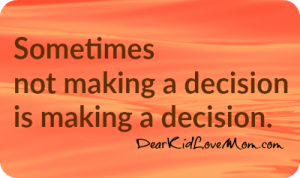 Sometimes not making a decision is making a decision. DearKidLoveMom.com