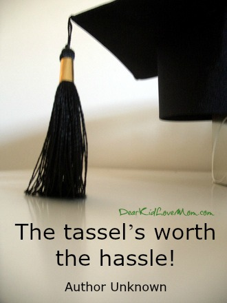 The tassel's worth the hassle! ~Author Unknown DearKidLoveMom.com