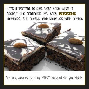 """""""It's important to give your body what it needs,"""" she continued. My body NEEDS brownies. And coffee. And brownies with coffee. DearKidLoveMom.com"""