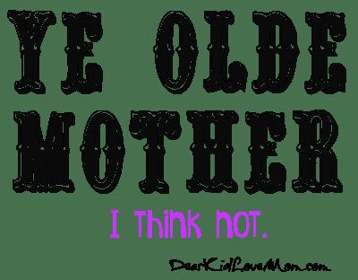 Ye Olde Mother? I think not. DearKidLoveMom.com