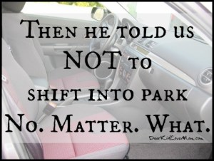 Then he told us NOT to shift into park No. Matter. What. DearKidLoveMom.com