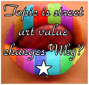 Topic is street art value changes Why