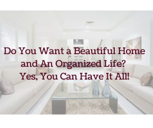 Do You Want a Beautiful Home and An Organized Life- Yes, You Can Have It All! (1)