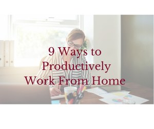 9 Ways to Productively Work From Home