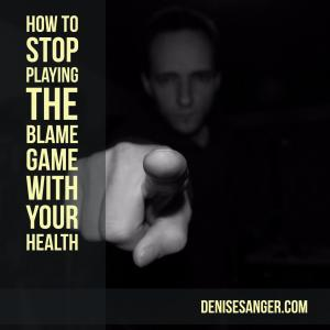 blame game with your health denisesanger.com