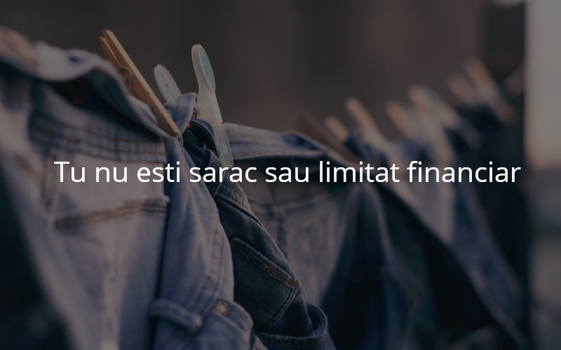 Tu nu esti sarac sau limitat financiar