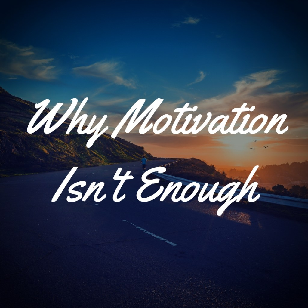 Why Motivation Isn't Enough