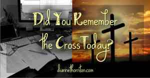 Did You Remember The Cross Today?