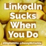 LinkedIn Sucks When You Do