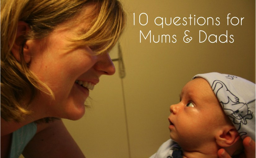 Ten questions for Mums and Dads