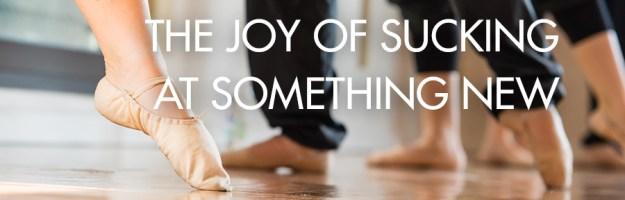 The Joy of Sucking at Something New