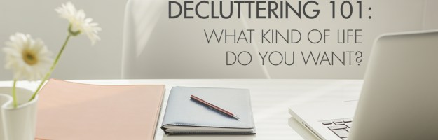 Decluttering 101: What Kind of a Life Do You Want?