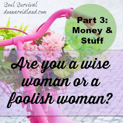 Are you a wise woman or a foolish one? Part 3: Money & Stuff
