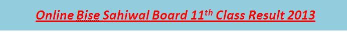 Online 11th Class Result 2013 Bise Sahiwal Board